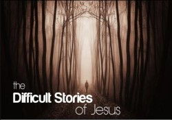 The Difficult Stories of Jesus